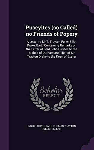 Puseyites (So Called) No Friends of Popery: A Letter to Sir T. Trayton Fuller Elliot Drake, Bart., Containing Remarks on the Letter of Lord John ... of Sir Trayton Drake to the Dean of Exeter