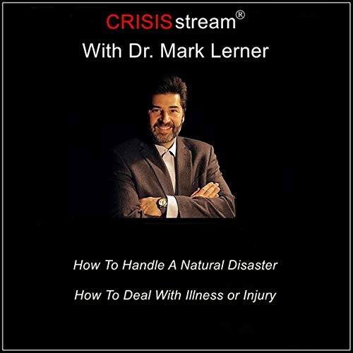 CRISISstream with Dr. Mark Lerner: How to Handle a Natural Disaster, How to Deal with Illness or Injury audiobook cover art