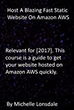 Host A Blazing Fast Static Website On Amazon AWS: Relevant for [2017]. This course is a guide to get your website hosted on Amazon AWS quickly.