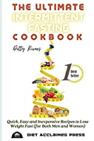 The Ultimate Intermittent Fasting Cookbook: Quick, Easy and Inexpensive Recipes to Lose Weight Fast (for Both Men and Women)