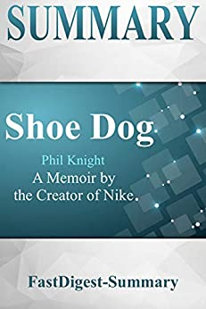 Summary: Shoe Dog by Phil Knight - A Memoir by the Creator of Nike (Shoe Dog: A Summary -- A Memoir by the Creator of Nike Book 1) by [FastDigest-Summary]