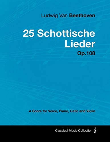 Ludwig Van Beethoven - 25 Schottische Lieder - Op.108 - A Score for Voice, Piano, Cello and Violin