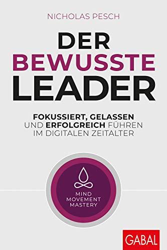 Der bewusste Leader: Fokussiert, gelassen und erfolgreich führen im digitalen Zeitalter (Dein Business)