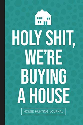 Holy Shit We're Buying A House: House Hunting Journal for First Time Homebuyers