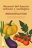 Manual del huerto urbano y ecológico para principiantes: Convierte tu terraza o jardín en una huerta sostenible y de proximidad (Spanish Edition)