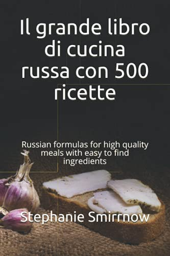 Il grande libro di cucina russa con 500 ricette: Russian formulas for high quality meals with easy to find ingredients