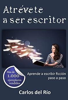Atrévete a ser escritor: Aprende a escribir ficción paso a paso (Libros para escritores nº 1) (Spanish Edition) by [Carlos del Río]