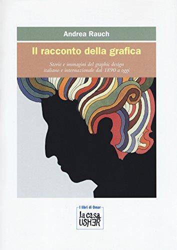 Il racconto della grafica. Storie e immagini del graphic design italiano e internazionale dal 1890 a oggi. Ediz. a colori