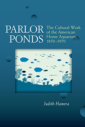 Parlor Ponds: The Cultural Work of the American Home Aquarium, 1850 - 1970 (English Edition)