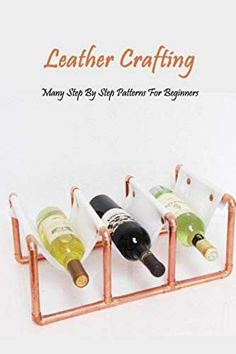 Leather Crafting: Many Step By Step Patterns For Beginners: Leather Working Guide Book