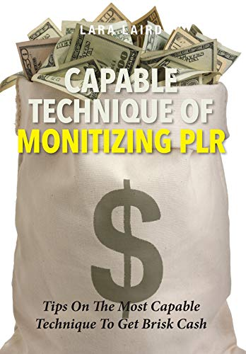 Capable Technique Of Monitizing PLR: Tips On The Most Capable Technique To Get Brisk Cash (English Edition)