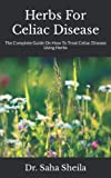 Herbs For Celiac Disease: The Complete Guide On How To Treat Celiac Disease Using Herbs