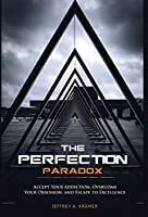 The Perfection Paradox: Accept Your Addiction, Overcome Your Obsession, and Escape to Excellence