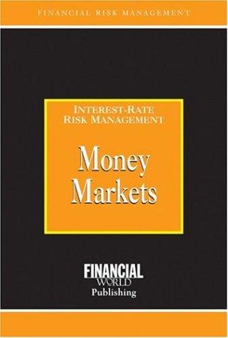 Money Markets: Interest-Rate Risk Management (Risk Management/Interest Risk Management)
