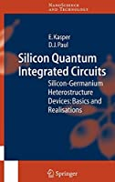Silicon Quantum Integrated Circuits: Silicon-Germanium Heterostructure Devices: Basics and Realisations (NanoScience and Technology)
