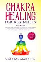 Chakra Healing for Beginners: A Complete Guide to Discover and Balance the Chakras' Vibrant Energy, Awaken Your Third Eye, Feel Good, and Live a Better Life, Enhanced with Guided Meditation