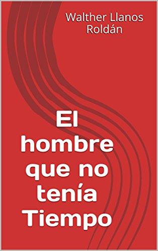 El Hombre Que No Tenía Tiempo Spanish Edition Ebook Roldán Walther Llanos Kindle Store