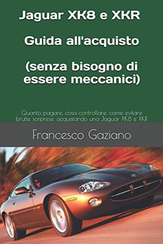 Jaguar XK8 e XKR: Guida all'acquisto (senza bisogno di essere meccanici): Quanto pagare, cosa controllare, come evitare brutte sorprese, acquistando una Jaguar XK8 e XKR