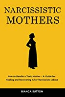 Narcissistic Mothers: How to Handle a Toxic Mother - A Guide for Healing and Recovering After Narcissistic Abuse