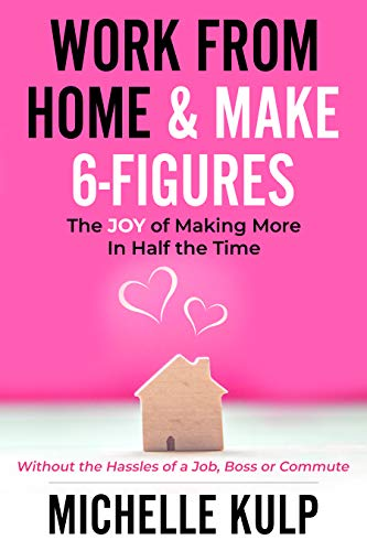 Work From Home & Make 6-Figures: The Joy of Making More In Half the Time (Without the Hassles of a Job, Boss or Commute) by [Michelle Kulp]
