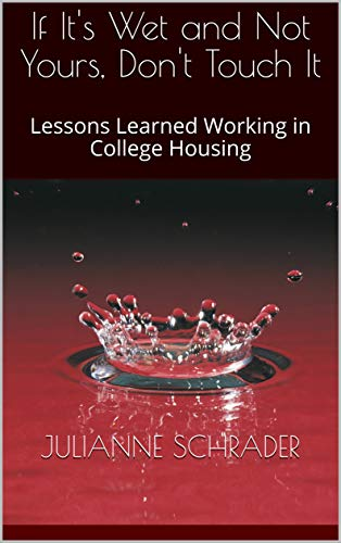 Amazon Com If It S Wet And Not Yours Don T Touch It Lessons Learned Working In College Housing Ebook Schrader Julianne Kindle Store