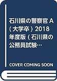 石川県の警察官A(大学卒) 2018年度版 (石川県の公務員試験対策シリーズ)