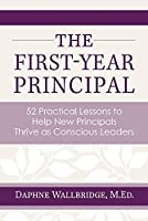 The First-Year Principal: 52 Practical Lessons to Help New Principals Thrive as Conscious Leaders
