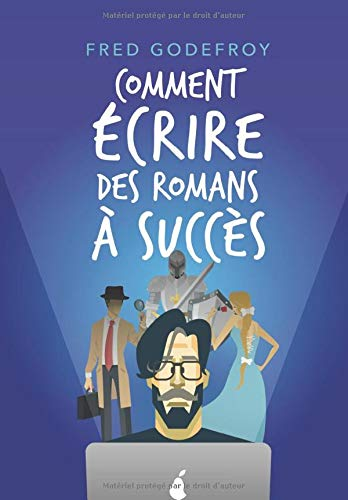 Comment écrire des romans à succès: La méthode Godefroy - la formation pratique en français la plus complète du monde