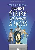 Comment écrire des romans à succès - La méthode Godefroy - la formation pratique en français la plus complète du monde de Fred Godefroy