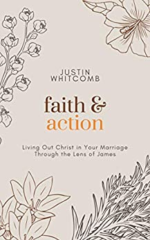 Faith and Action: Living Out Christ In Your Marriage Through The Lens Of James by [Justin Whitcomb]