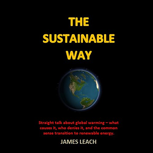The Sustainable Way: Straight Talk About Global Warming - What Causes It, Who Denies It, and the Common Sense Transition to Renewable Energy audiobook cover art