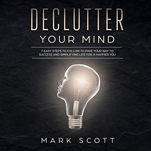 Declutter Your Mind     7 Easy Steps to Follow to Pave Your Way to Success and Simplifying Life for a Happier You              By:                                                                                                                                 Mark Scott                               Narrated by:                                                                                                                                 Cliff Weldon                      Length: 1 hr and 15 mins     Not rated yet     Overall 0.0