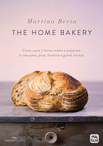 The home bakery. Come usare il lievito madre e preparare in casa pane, pizza, focaccia e grandi lievitati