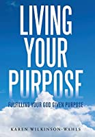 Living Your Purpose: Fulfilling Your God Given Purpose