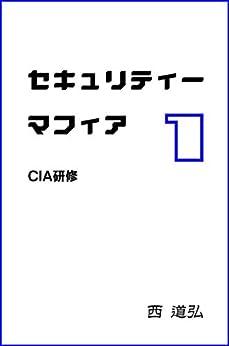 [西 道弘]のセキュリティーマフィア 第1巻 CIA研修
