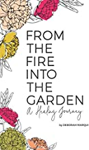 From the Fire Into the Garden: A Healing Journey