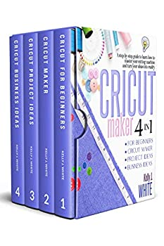 CRICUT MAKER  4in1   For Beginners + Cricut Maker + Project Ideas + Business Ideas A step-by-step guide to learn how to master your cutting machine and turn your ideas into reality