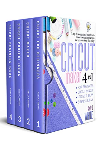 CRICUT MAKER (4in1): For Beginners + Cricut Maker + Project Ideas + Business Ideas. A step-by-step guide to learn how to master your cutting machine and turn your ideas into reality