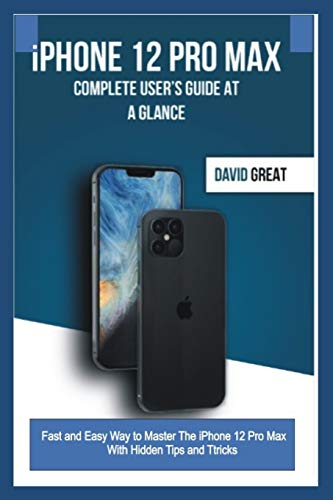 iPHONE 12 PRO MAX COMPLETE USER'S GUIDE AT A GLANCE: Fast and Easy Way to Master the iPhone 12 Pro Max With Hidden Tips and Tricks