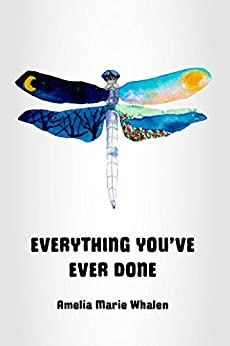 Everything You've Ever Done: A Memoir of Unconditional Love and Spiritual Discovery by [Amelia Marie Whalen]
