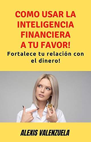 COMO USAR LA INTELIGENCIA FINANCIERA A TU FAVOR!: Fortalece tu relación con el dinero!