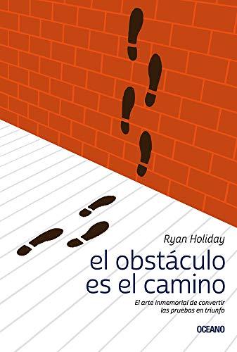 El obstáculo es el camino/ The Obstacle is the Way: El Arte Inmemorial De Convertir Las Pruebas En Triunfo/ The Immemorial Art of Turning Tests into Triumph