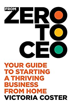 From Zero to CEO: Your guide to starting a thriving business from home by [Victoria Coster]