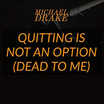 Quitting Is Not an Option (Dead to Me)
