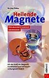 Heilende Magnete. Heilmagnete gezielt anwenden. Mit der Kraft der Magnete Krankheiten und Schmerzen wirkungsvoll lindern