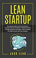 Lean Startup: The Ultimate Guide to Start, Run and Grow a Successful Startup and Build a profitable Business through Continuous Innovation. How to Analyze and Optimize Data with Lean Analytics to maximize profits.