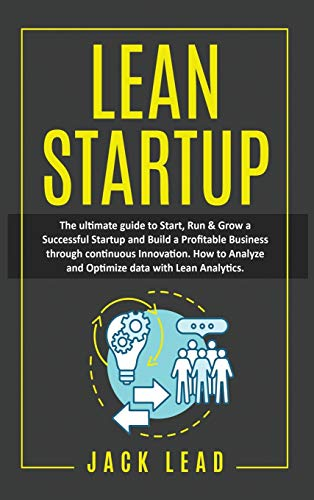Lean Startup: The Ultimate Guide to Start, Run and Grow a Successful Startup and Build a profitable Business through Continuous Innovation. How to ... Data with Lean Analytics to maximize profits.