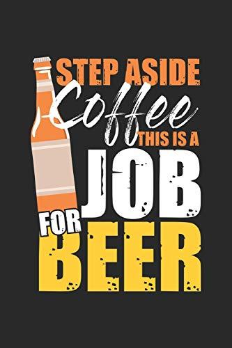 Step aside Coffee this is a Job for Beer: Bier- und Kaffeetrinker - Alkoholabhängig Notizbuch liniert 120 Seiten für Notizen Zeichnungen Formeln Organizer Tagebuch