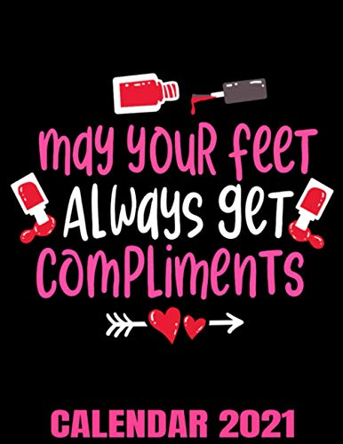 May Your Feet Always Get Compliments Calendar 2021: Pedicure Beauty Salon Calendar 2021 - Appointment Planner Book And Organizer Journal - Weekly - Monthly