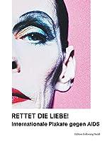 Rettet die Liebe!: Internationale Plakate gegen AIDS